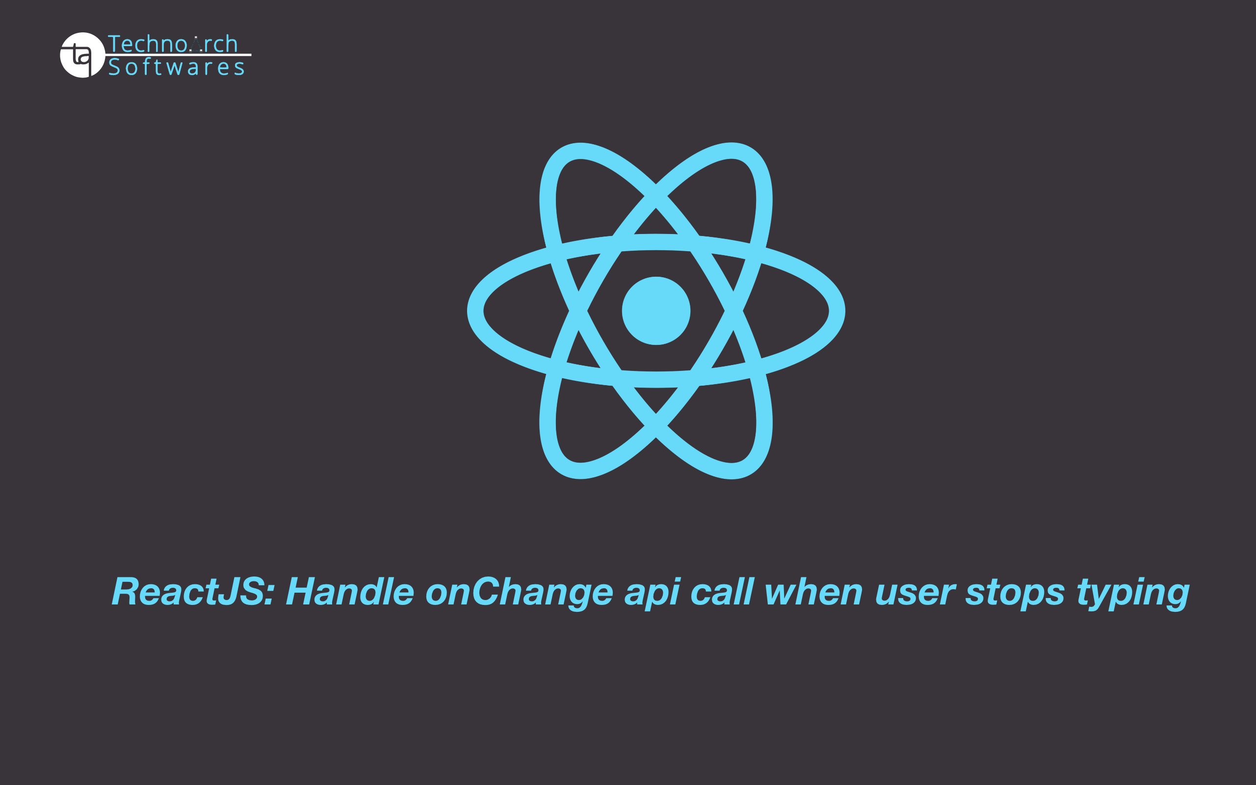 Technoarch Softwares - Blog - ReactJS: Handle onChange api call when user stops typing